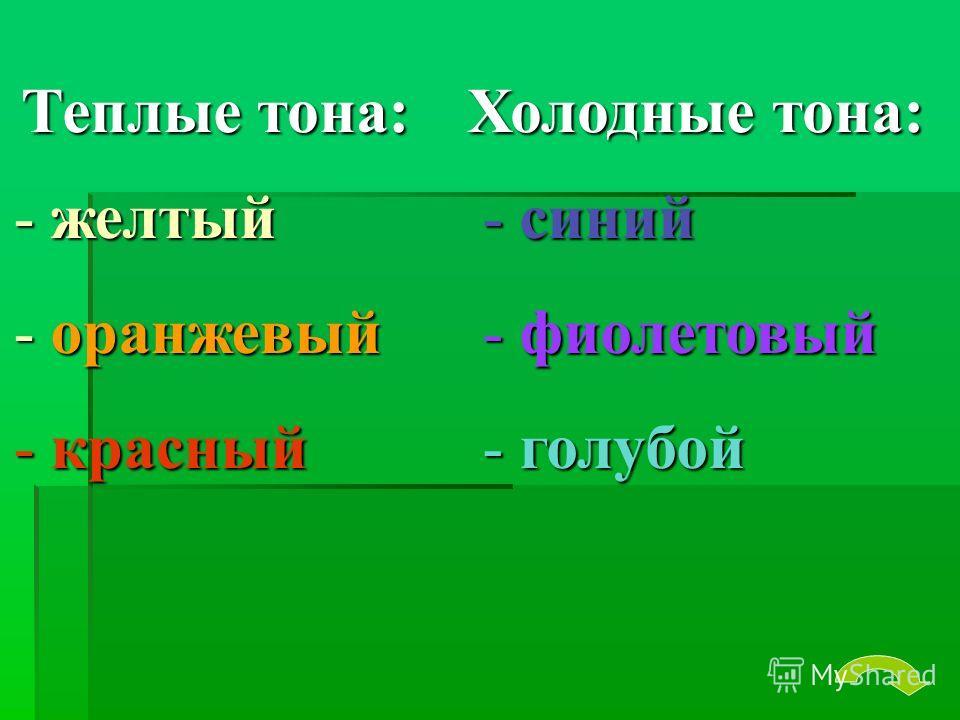 Теплые тона: - желтый - оранжевый - красный Холодные тона: - синий - фиолетовый - голубой