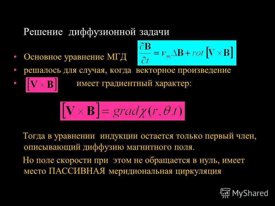 Решение диффузионной задачи Основное уравнение МГД решалось для случая, когда векторное произведение имеет градиентный характер: Тогда в уравнении индукции остается только первый член, описывающий диффузию магнитного поля. Но поле скорости при этом н