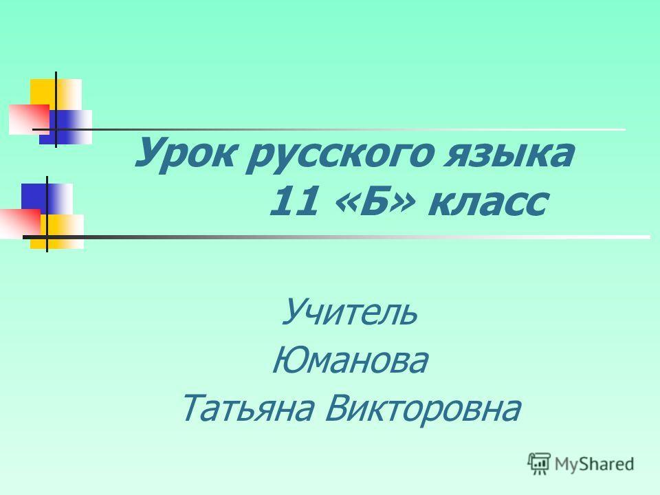 Урок русского языка 11 «Б» класс Учитель Юманова Татьяна Викторовна