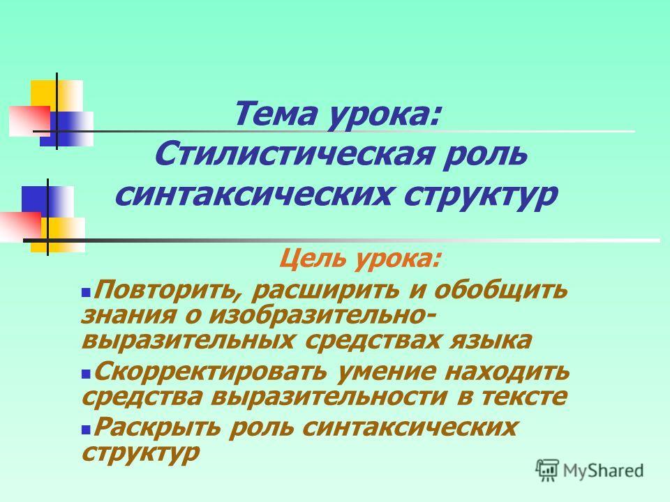 Тема урока: Стилистическая роль синтаксических структур Цель урока: Повторить, расширить и обобщить знания о изобразительно- выразительных средствах языка Скорректировать умение находить средства выразительности в тексте Раскрыть роль синтаксических