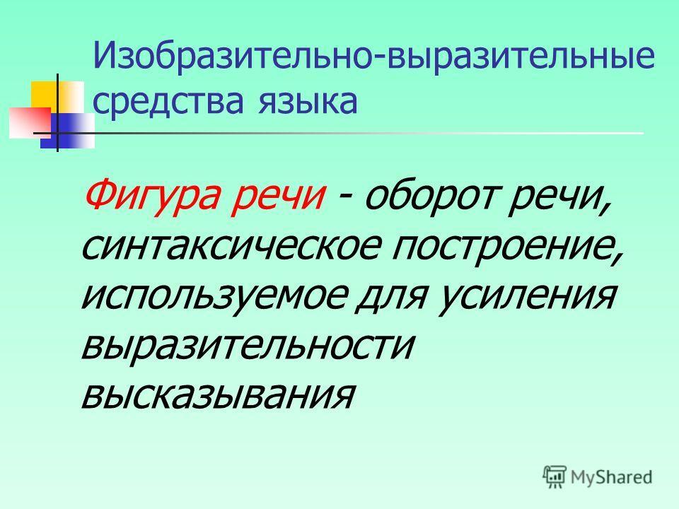 Изобразительно-выразительные средства языка Фигура речи - оборот речи, синтаксическое построение, используемое для усиления выразительности высказывания
