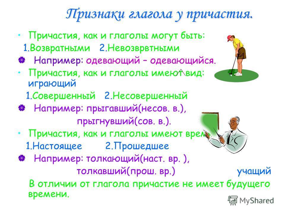 Признаки глагола у причастия. Причастия, как и глаголы могут быть: 1.Возвратными 2.Невозврвтными Например: одевающий – одевающийся. Причастия, как и глаголы имеют вид: играющий 1.Совершенный 2.Несовершенный Например: прыгавший(несов. в.), прыгнувший(