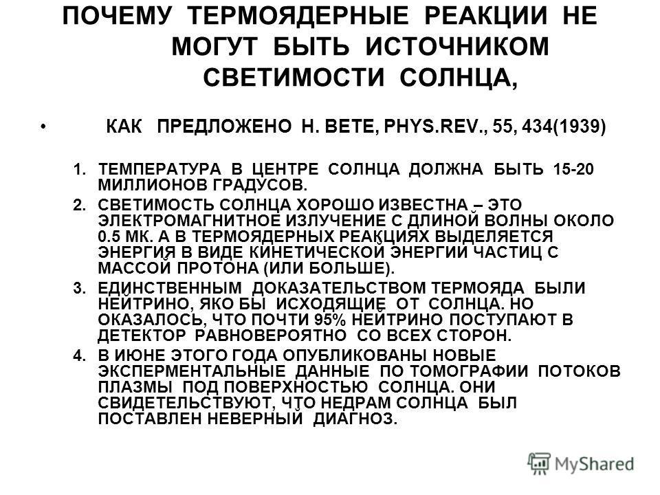 ПОЧЕМУ ТЕРМОЯДЕРНЫЕ РЕАКЦИИ НЕ МОГУТ БЫТЬ ИСТОЧНИКОМ СВЕТИМОСТИ СОЛНЦА, КАК ПРЕДЛОЖЕНО H. BETE, PHYS.REV., 55, 434(1939) 1.ТЕМПЕРАТУРА В ЦЕНТРЕ СОЛНЦА ДОЛЖНА БЫТЬ 15-20 МИЛЛИОНОВ ГРАДУСОВ. 2.СВЕТИМОСТЬ СОЛНЦА ХОРОШО ИЗВЕСТНА – ЭТО ЭЛЕКТРОМАГНИТНОЕ ИЗ