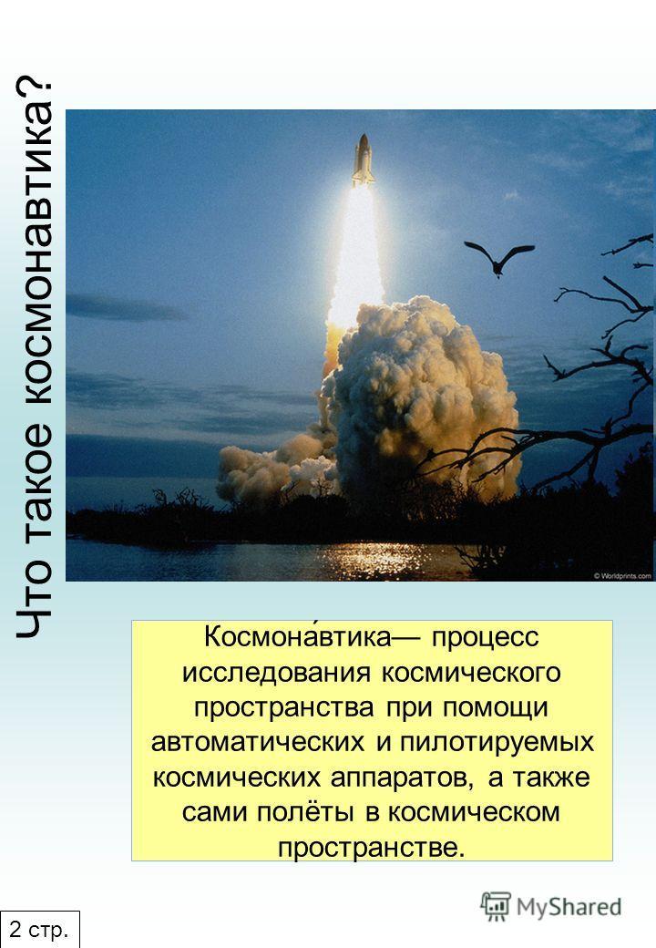 Космона́втика процесс исследования космического пространства при помощи автоматических и пилотируемых космических аппаратов, а также сами полёты в космическом пространстве. Что такое космонавтика? 2 стр.
