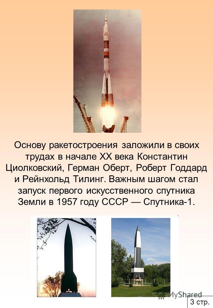 Основу ракетостроения заложили в своих трудах в начале XX века Константин Циолковский, Герман Оберт, Роберт Годдард и Рейнхольд Тилинг. Важным шагом стал запуск первого искусственного спутника Земли в 1957 году СССР Спутника-1. 3 стр.