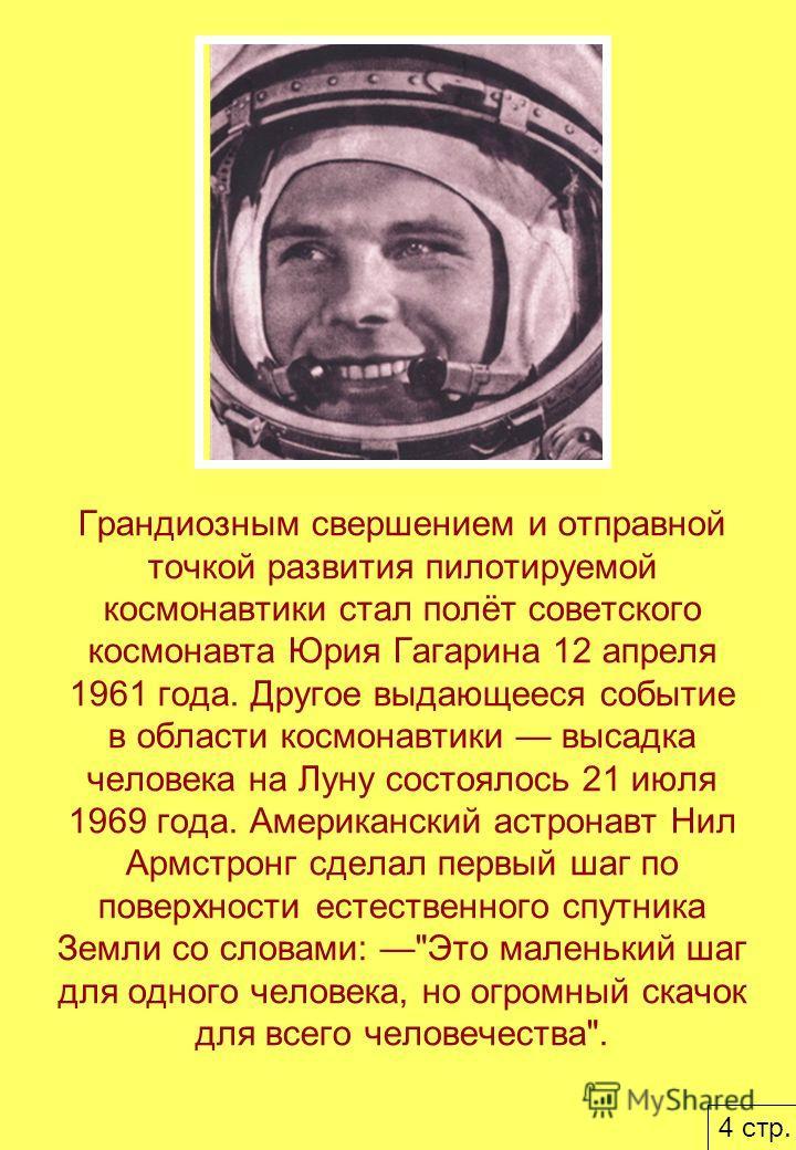 Грандиозным свершением и отправной точкой развития пилотируемой космонавтики стал полёт советского космонавта Юрия Гагарина 12 апреля 1961 года. Другое выдающееся событие в области космонавтики высадка человека на Луну состоялось 21 июля 1969 года. А