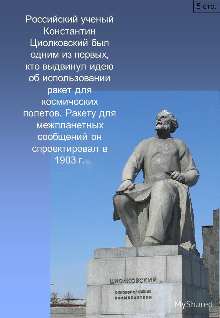 5 стр. Российский ученый Константин Циолковский был одним из первых, кто выдвинул идею об использовании ракет для космических полетов. Ракету для межпланетных сообщений он спроектировал в 1903 г.