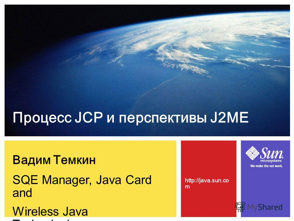 Вадим Темкин SQE Manager, Java Card and Wireless Java Technologies Процесс JCP и перспективы J2ME http://java.sun.co m