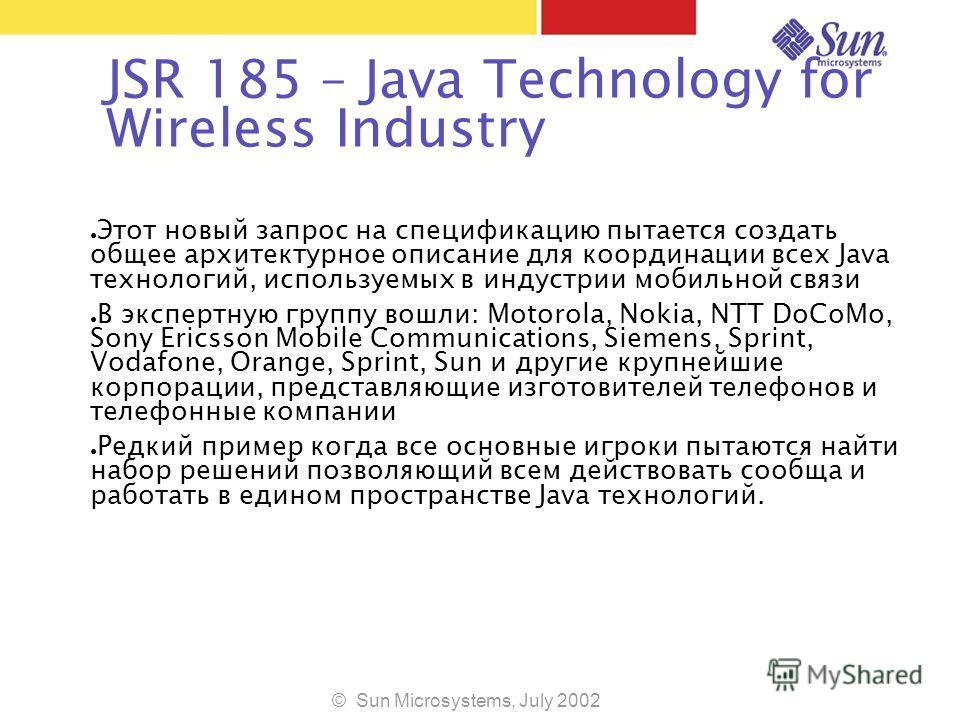 © Sun Microsystems, July 2002 JSR 185 – Java Technology for Wireless Industry Этот новый запрос на спецификацию пытается создать общее архитектурное описание для координации всех Java технологий, используемых в индустрии мобильной связи В экспертную
