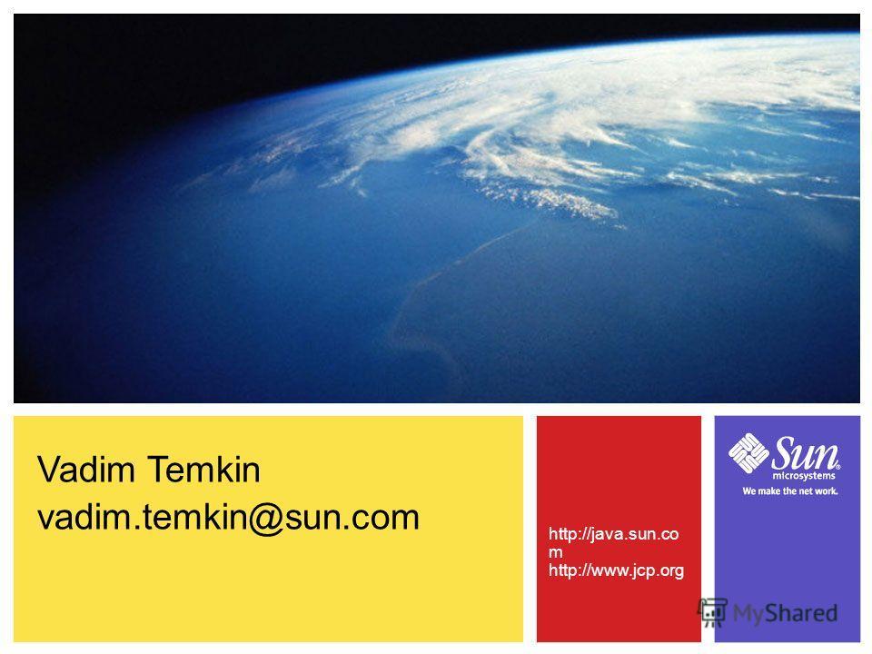 Vadim Temkin vadim.temkin@sun.com http://java.sun.co m http://www.jcp.org
