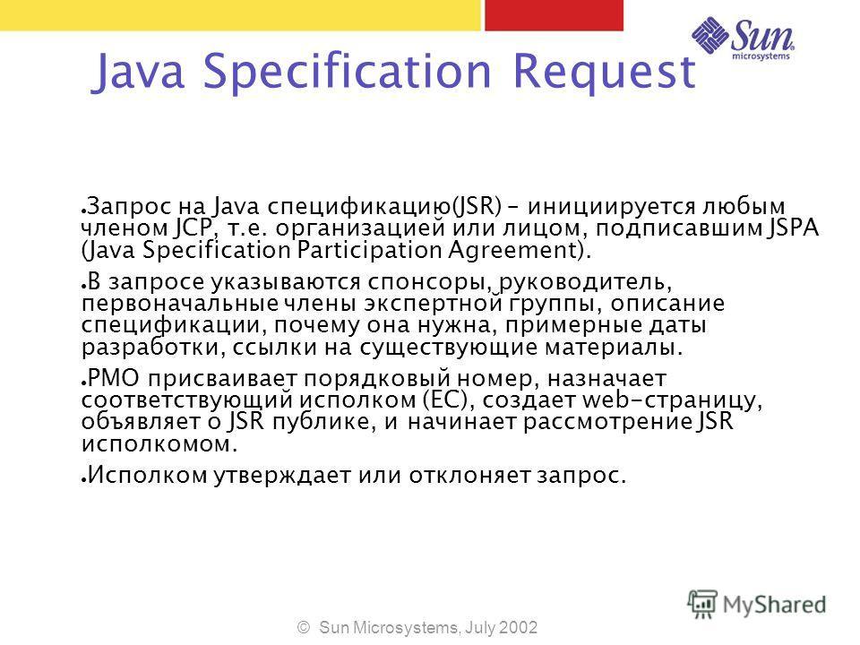 © Sun Microsystems, July 2002 Java Specification Request Запрос на Java спецификацию(JSR) – инициируется любым членом JCP, т.е. организацией или лицом, подписавшим JSPA (Java Specification Participation Agreement). В запросе указываются спонсоры, рук