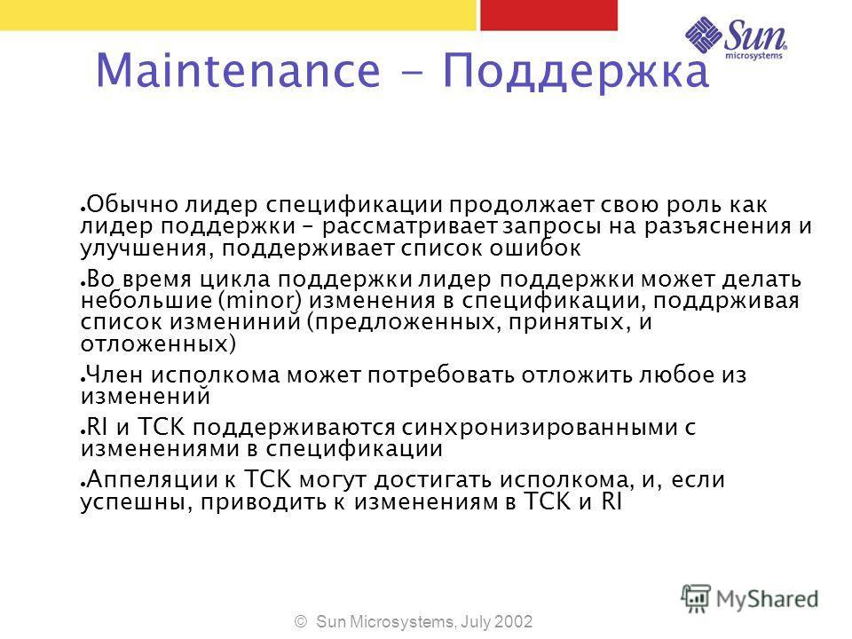 © Sun Microsystems, July 2002 Maintenance - Поддержка Обычно лидер спецификации продолжает свою роль как лидер поддержки – рассматривает запросы на разъяснения и улучшения, поддерживает список ошибок Во время цикла поддержки лидер поддержки может дел