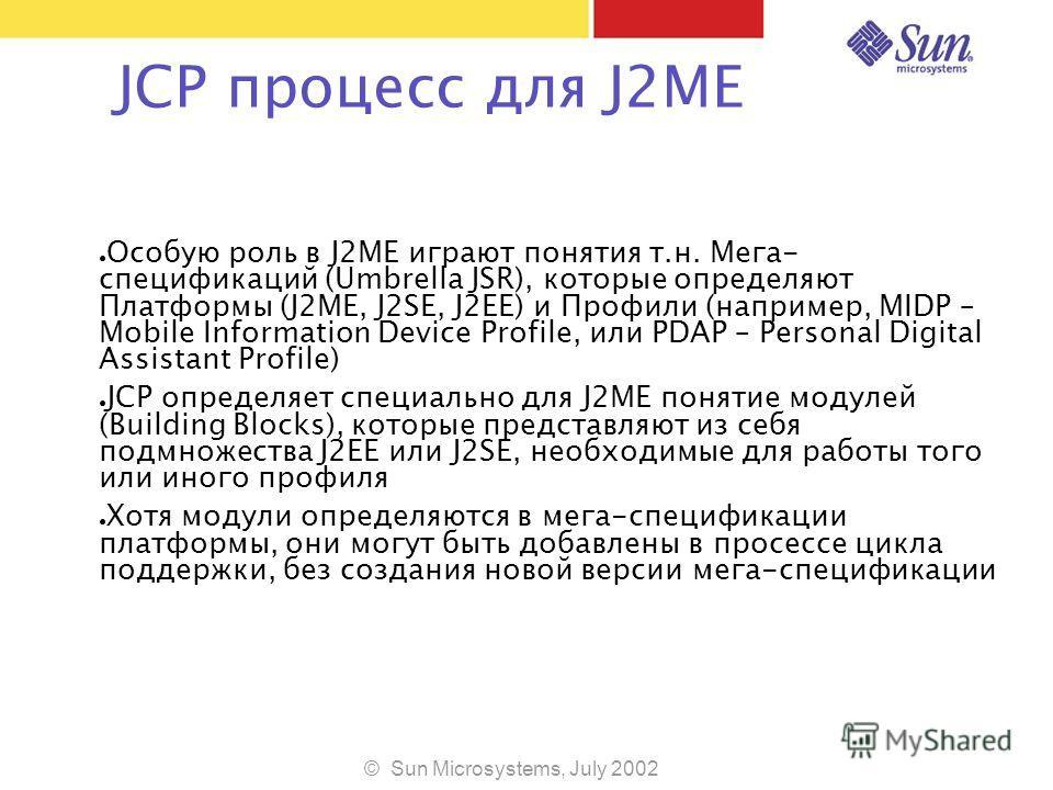 © Sun Microsystems, July 2002 JCP процесс для J2ME Особую роль в J2ME играют понятия т.н. Мега- спецификаций (Umbrella JSR), которые определяют Платформы (J2ME, J2SE, J2EE) и Профили (например, MIDP – Mobile Information Device Profile, или PDAP – Per