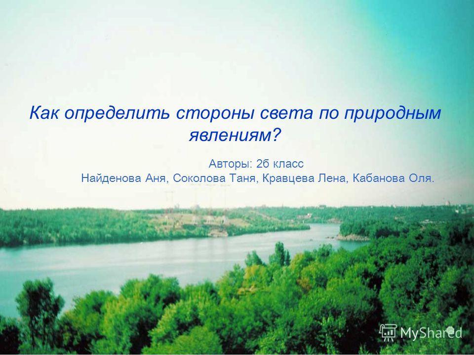 Как определить стороны света по природным явлениям? Авторы: 2б класс Найденова Аня, Соколова Таня, Кравцева Лена, Кабанова Оля.