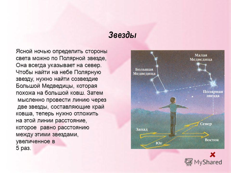 Звезды Ясной ночью определить стороны света можно по Полярной звезде, Она всегда указывает на север. Чтобы найти на небе Полярную звезду, нужно найти созвездие Большой Медведицы, которая похожа на большой ковш. Затем мысленно провести линию через мыс