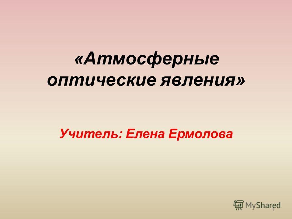 «Атмосферные оптические явления» Учитель: Елена Ермолова 1