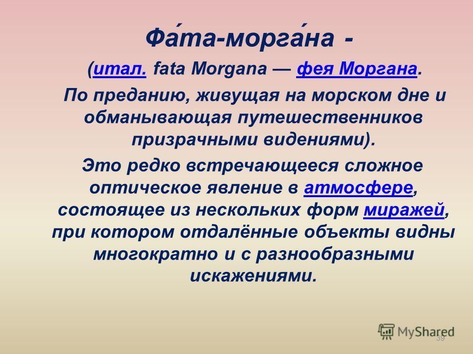 Фа́та-морга́на - (итал. fata Morgana фея Моргана.итал.фея Моргана По преданию, живущая на морском дне и обманывающая путешественников призрачными видениями). Это редко встречающееся сложное оптическое явление в атмосфере, состоящее из нескольких форм