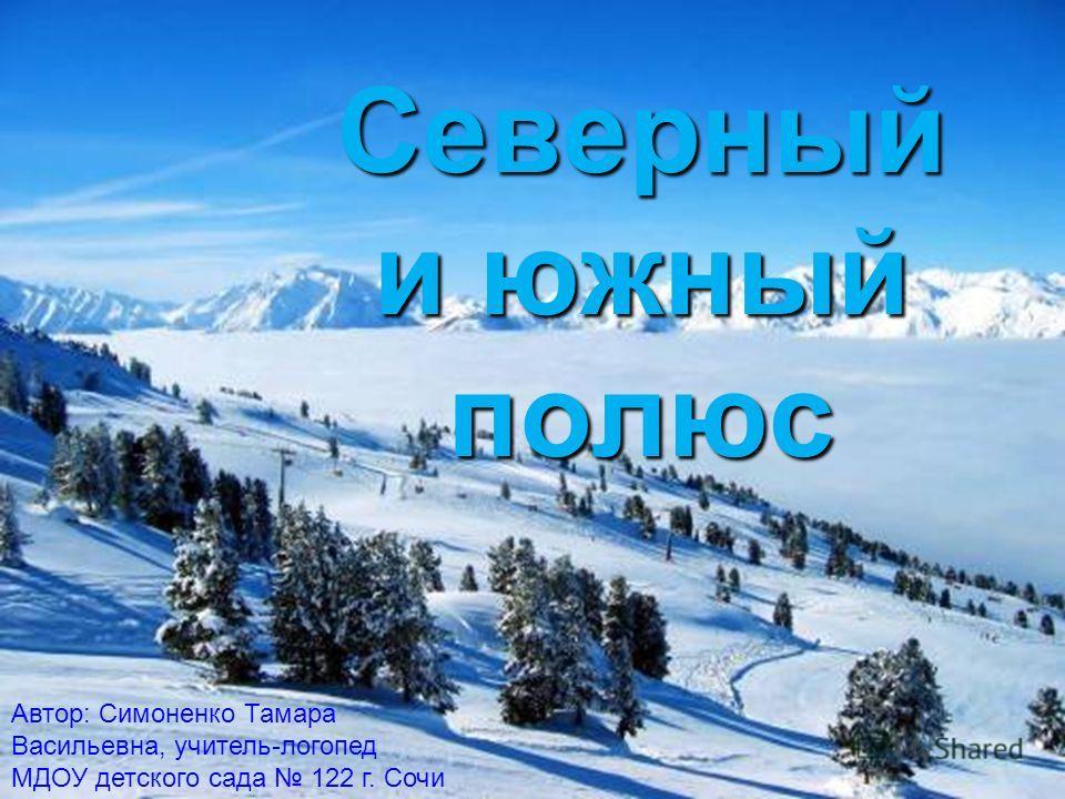Автор: Симоненко Тамара Васильевна, учитель-логопед МДОУ детского сада 122 г. Сочи Северный и южный полюс