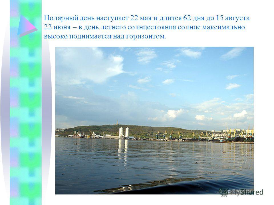Полярный день наступает 22 мая и длится 62 дня до 15 августа. 22 июня – в день летнего солнцестояния солнце максимально высоко поднимается над горизонтом.