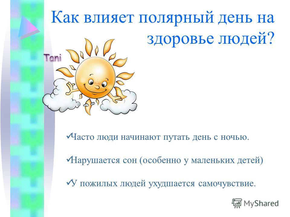 Как влияет полярный день на здоровье людей? Ч асто люди начинают путать день с ночью. Н арушается сон (особенно у маленьких детей) У пожилых людей ухудшается самочувствие.