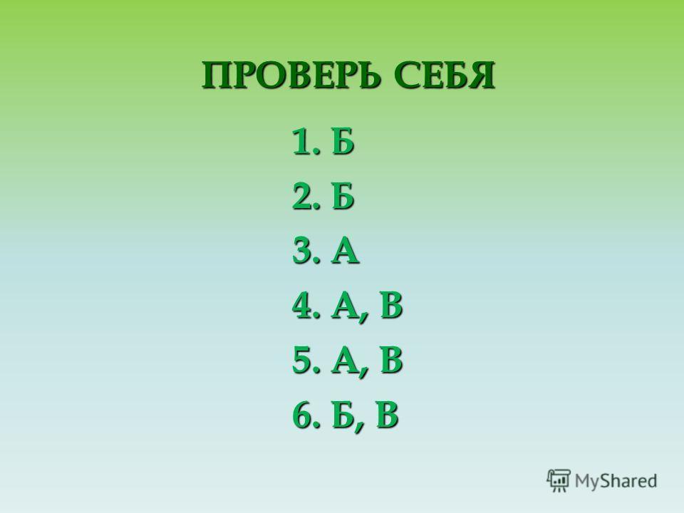 ПРОВЕРЬ СЕБЯ ПРОВЕРЬ СЕБЯ 1. Б 2. Б 3. А 4. А, В 5. А, В 6. Б, В