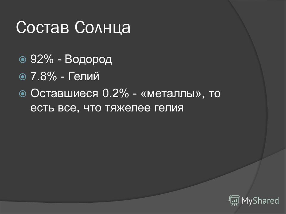 Состав Солнца 92% - Водород 7.8% - Гелий Оставшиеся 0.2% - «металлы», то есть все, что тяжелее гелия