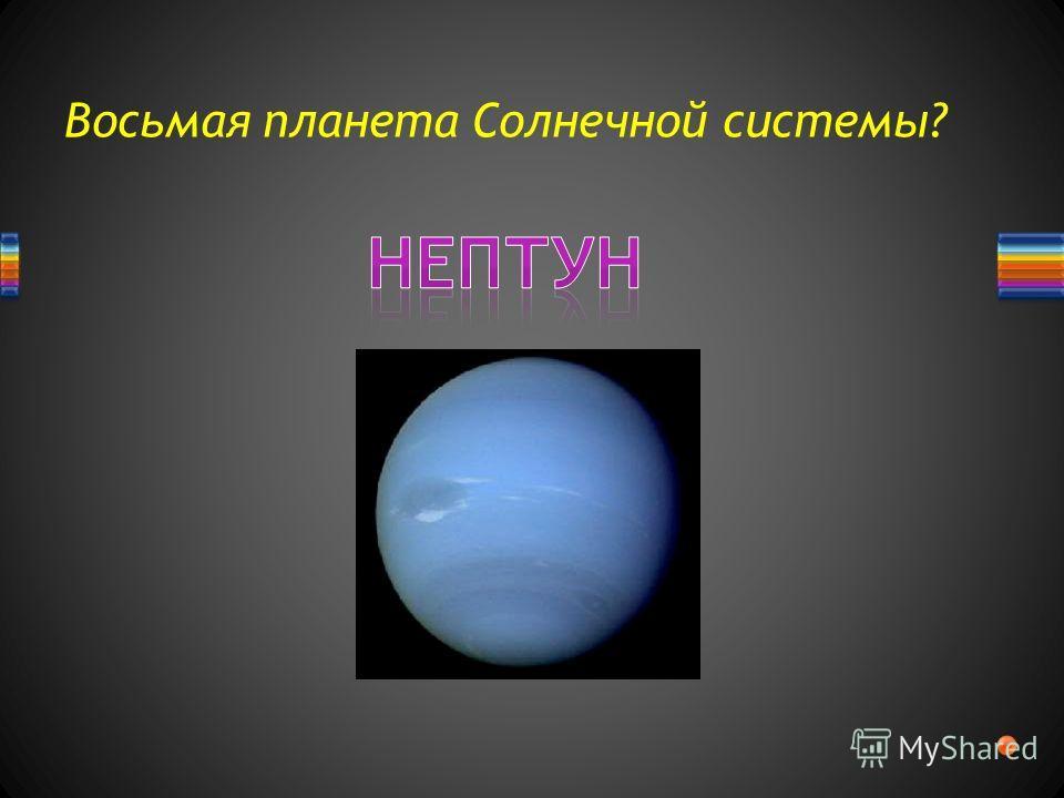 Восьмая планета Солнечной системы?