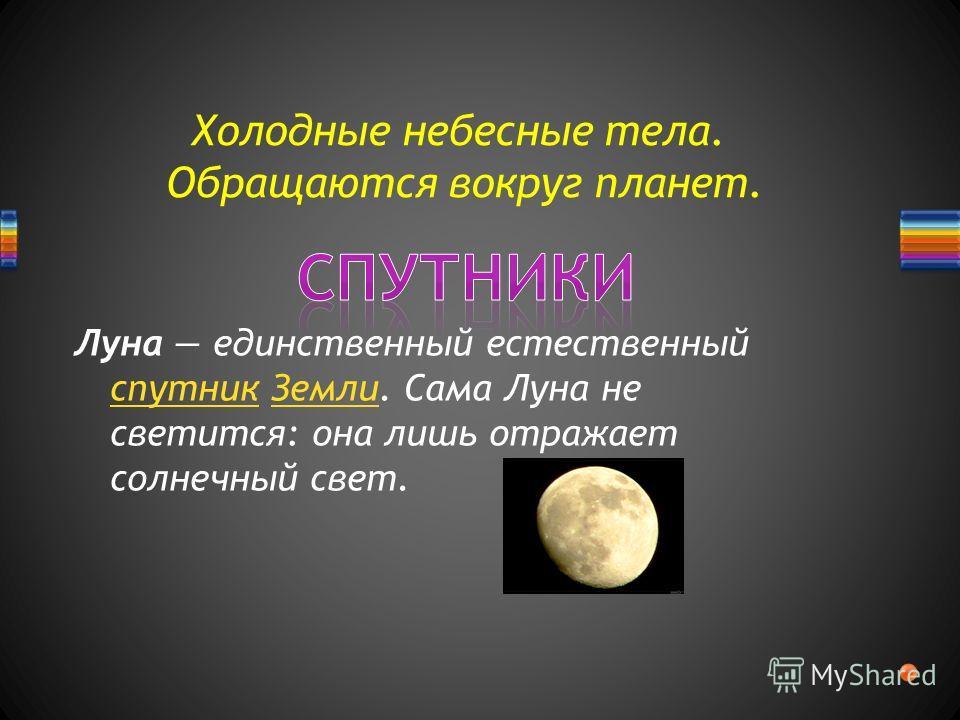 Холодные небесные тела. Обращаются вокруг планет. Луна единственный естественный спутник Земли. Сама Луна не светится: она лишь отражает солнечный свет. спутникЗемли