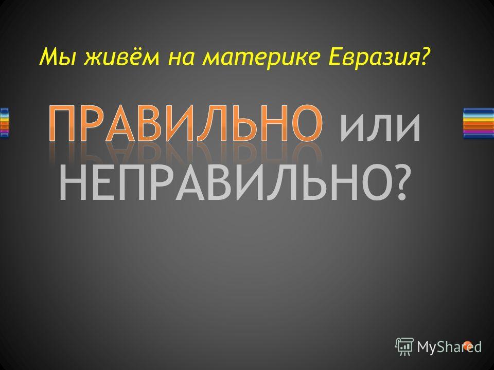 ПРАВИЛЬНО или НЕПРАВИЛЬНО? Мы живём на материке Евразия?