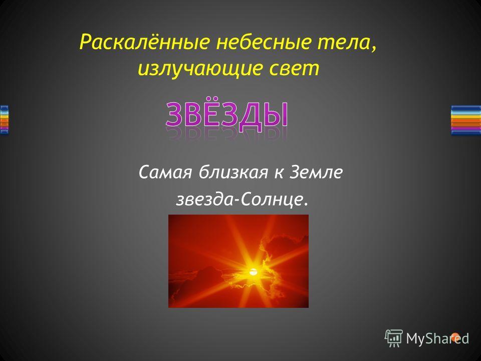 Раскалённые небесные тела, излучающие свет Самая близкая к Земле звезда-Солнце.