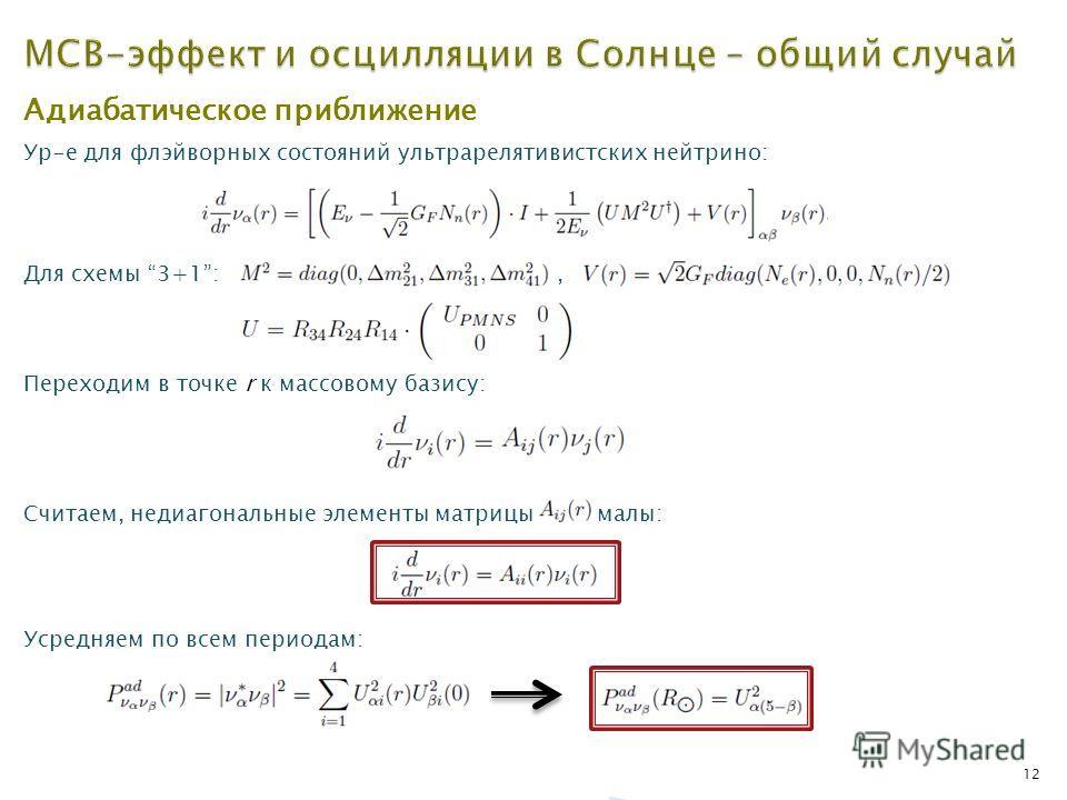 12 Адиабатическое приближение Ур-е для флэйворных состояний ультрарелятивистских нейтрино: Для схемы 3+1:, Переходим в точке r к массовому базису: Считаем, недиагональные элементы матрицы малы: Усредняем по всем периодам: