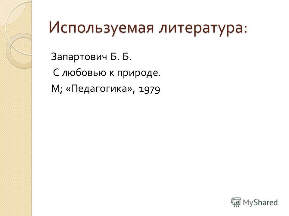 Используемая литература : Запартович Б. Б. С любовью к природе. М ; « Педагогика », 1979