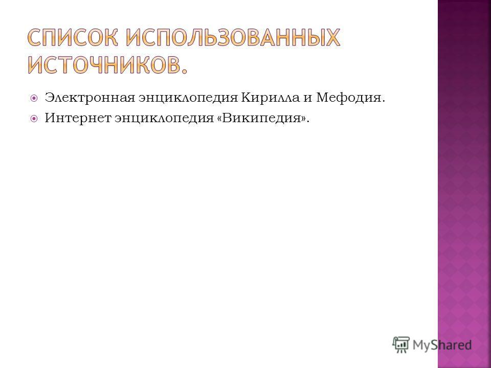 Электронная энциклопедия Кирилла и Мефодия. Интернет энциклопедия «Википедия».