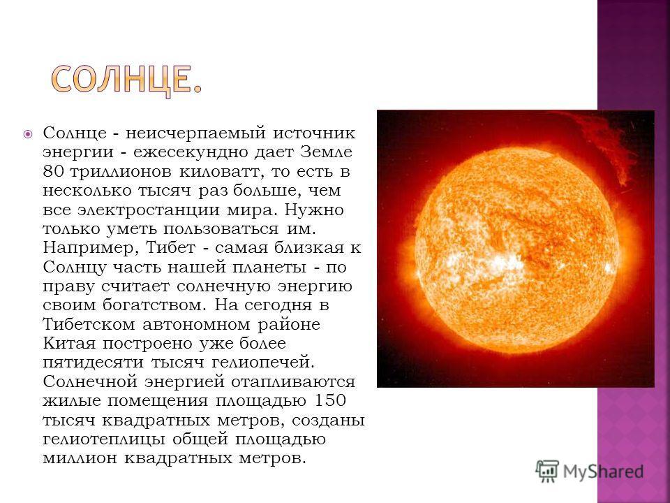 Солнце - неисчерпаемый источник энергии - ежесекундно дает Земле 80 триллионов киловатт, то есть в несколько тысяч раз больше, чем все электростанции мира. Нужно только уметь пользоваться им. Например, Тибет - самая близкая к Солнцу часть нашей плане