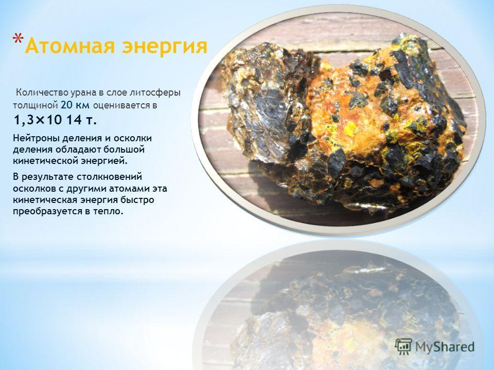 * Атомная энергия Количество урана в слое литосферы толщиной 20 км оценивается в 1,3×10 14 т. Нейтроны деления и осколки деления обладают большой кинетической энергией. В результате столкновений осколков с другими атомами эта кинетическая энергия быс