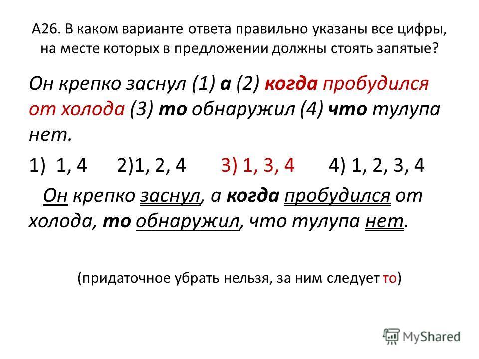 А26. В каком варианте ответа правильно указаны все цифры, на месте которых в предложении должны стоять запятые? Он крепко заснул (1) а (2) когда пробудился от холода (3) то обнаружил (4) что тулупа нет. 1)1, 4 2)1, 2, 4 3) 1, 3, 4 4) 1, 2, 3, 4 Он кр