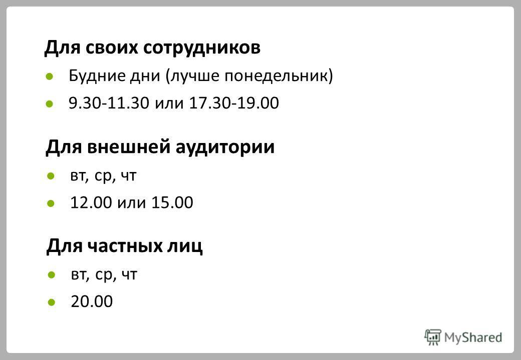 Для своих сотрудников Будние дни (лучше понедельник) 9.30-11.30 или 17.30-19.00 Для внешней аудитории вт, ср, чт 12.00 или 15.00 Для частных лиц вт, ср, чт 20.00