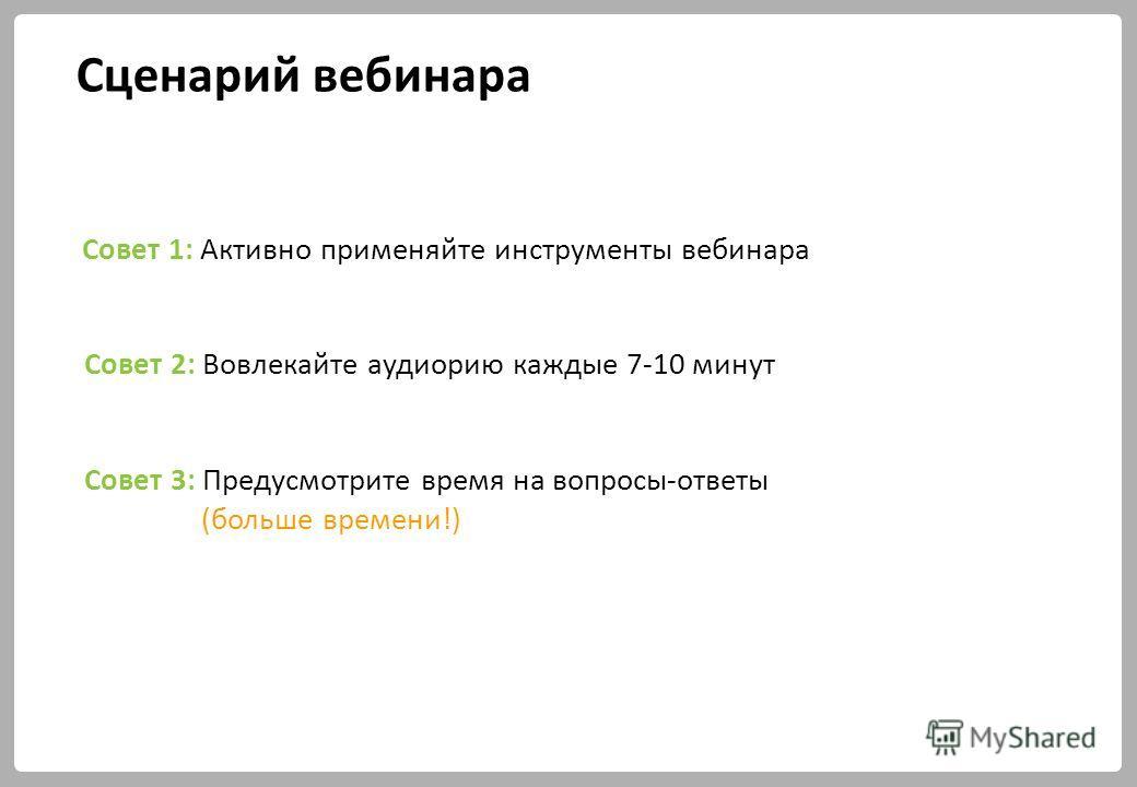 Сценарий вебинара Совет 2: Вовлекайте аудиорию каждые 7-10 минут Совет 3: Предусмотрите время на вопросы-ответы (больше времени!) Совет 1: Активно применяйте инструменты вебинара