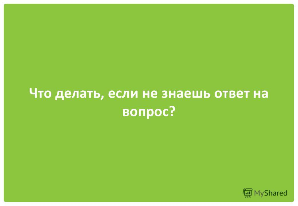 Что делать, если не знаешь ответ на вопрос?