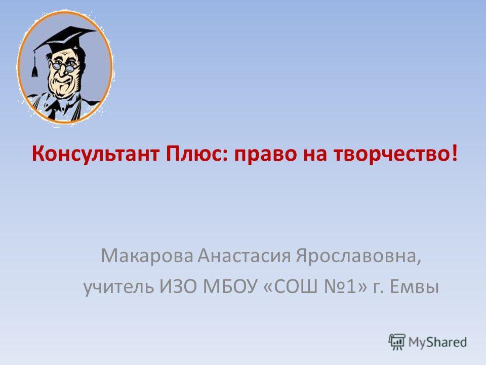 Консультант Плюс: право на творчество! Макарова Анастасия Ярославовна, учитель ИЗО МБОУ «СОШ 1» г. Емвы