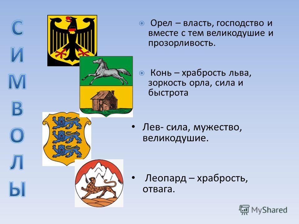 Лев- сила, мужество, великодушие. Леопард – храбрость, отвага. Орел – власть, господство и вместе с тем великодушие и прозорливость. Конь – храбрость льва, зоркость орла, сила и быстрота