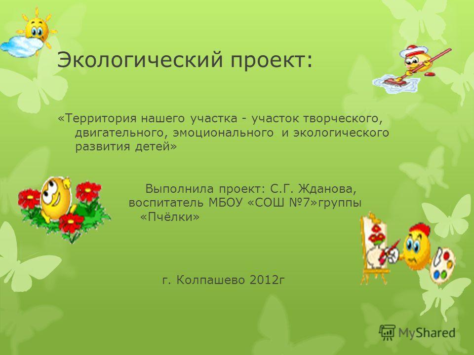 Экологический проект: «Территория нашего участка - участок творческого, двигательного, эмоционального и экологического развития детей» Выполнила проект: С.Г. Жданова, воспитатель МБОУ «СОШ 7»группы «Пчёлки» г. Колпашево 2012г