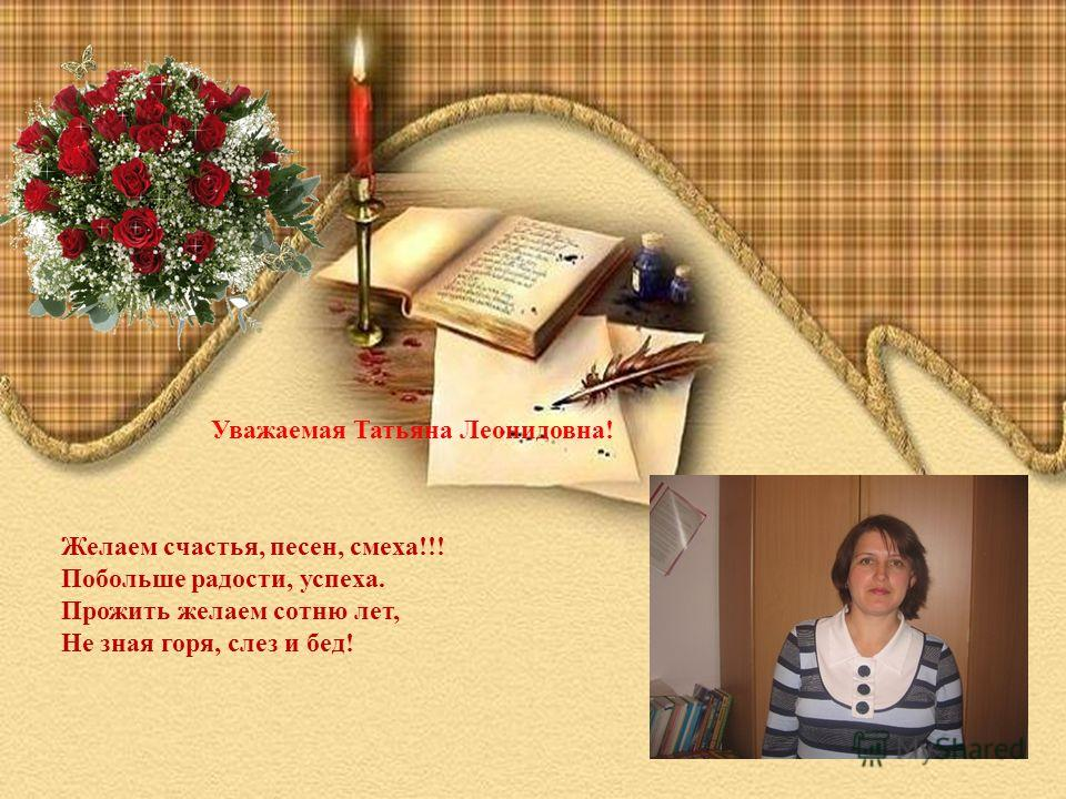 Уважаемая Татьяна Леонидовна! Желаем счастья, песен, смеха!!! Побольше радости, успеха. Прожить желаем сотню лет, Не зная горя, слез и бед!