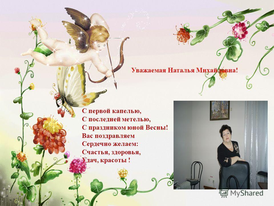 С первой капелью, С последней метелью, С праздником юной Весны! Вас поздравляем Сердечно желаем: Счастья, здоровья, Удач, красоты ! Уважаемая Наталья Михайловна!