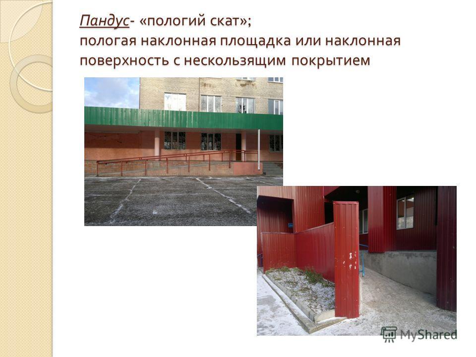 Пандус - « пологий скат »; пологая наклонная площадка или наклонная поверхность с нескользящим покрытием