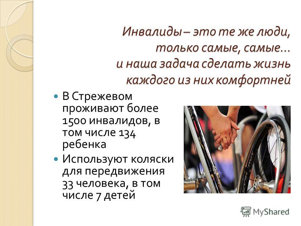 Инвалиды – это те же люди, только самые, самые … и наша задача сделать жизнь каждого из них комфортней В Стрежевом проживают более 1500 инвалидов, в том числе 134 ребенка Используют коляски для передвижения 33 человека, в том числе 7 детей