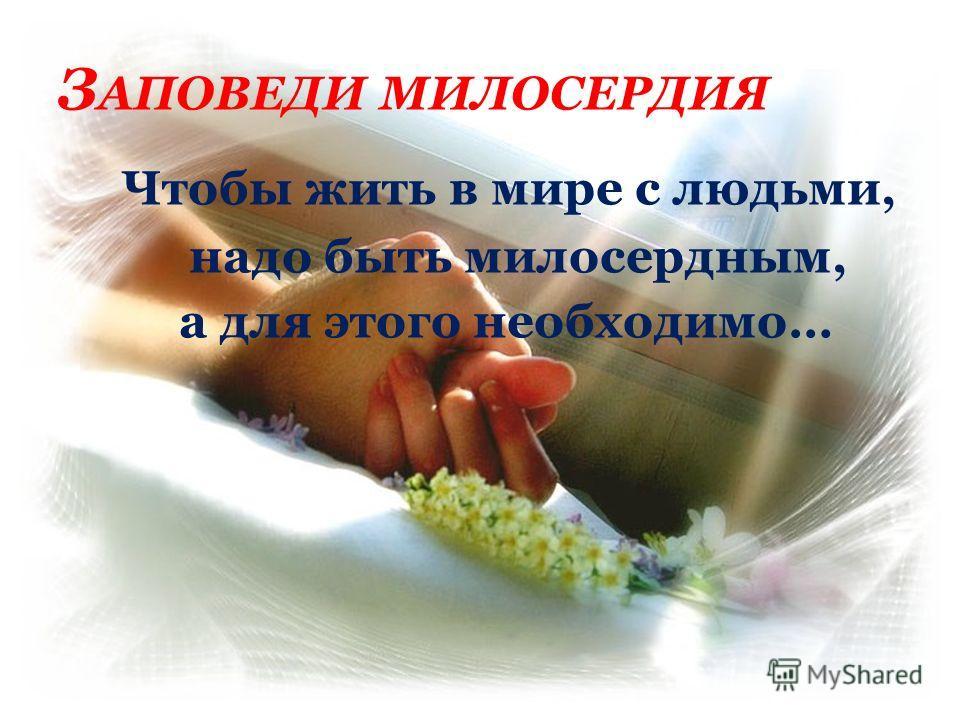 З АПОВЕДИ МИЛОСЕРДИЯ Чтобы жить в мире с людьми, надо быть милосердным, а для этого необходимо…