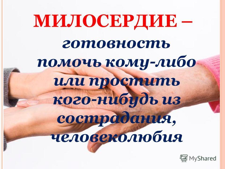 МИЛОСЕРДИЕ – готовность помочь кому-либо или простить кого-нибудь из сострадания, человеколюбия