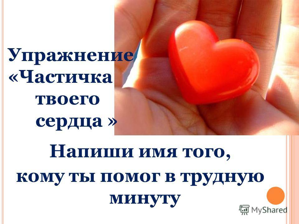 Упражнение «Частичка твоего сердца » Напиши имя того, кому ты помог в трудную минуту