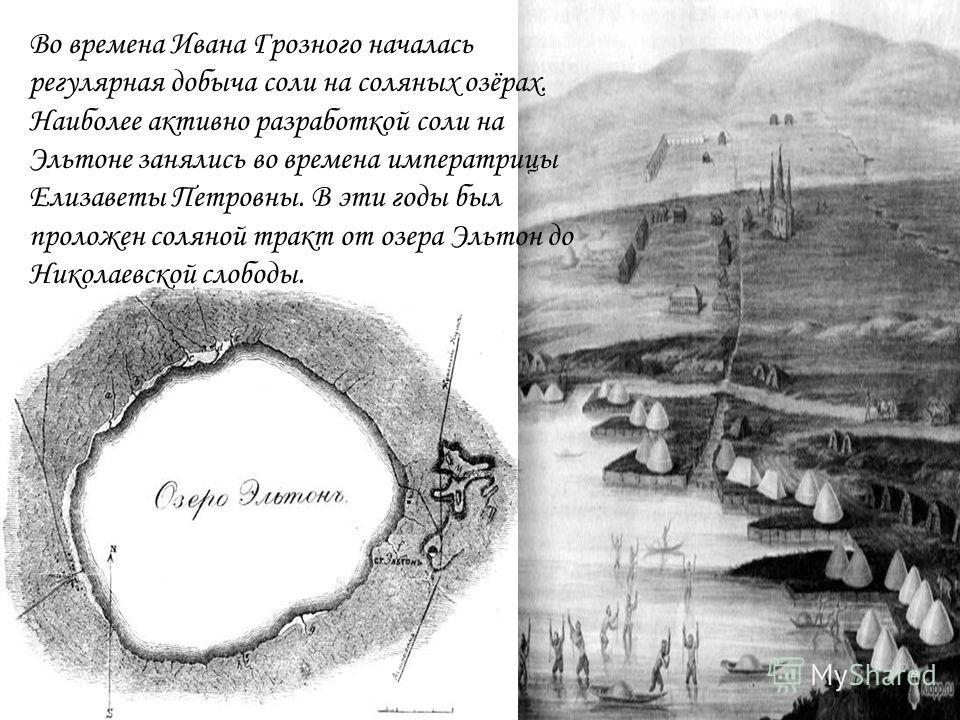 Во времена Ивана Грозного началась регулярная добыча соли на соляных озёрах. Наиболее активно разработкой соли на Эльтоне занялись во времена императрицы Елизаветы Петровны. В эти годы был проложен соляной тракт от озера Эльтон до Николаевской слобод
